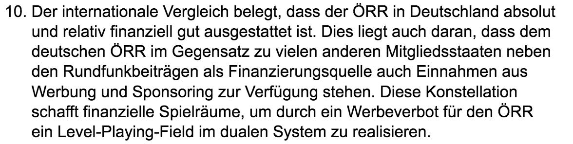 These 10 zur Zukunft des dualen Mediensystems: Der internationale Vergleich belegt, dass der ÖRR in Deutschland absolut und relativ finanziell gut ausgestattet ist. Dies liegt auch daran, dass dem deutschen ÖRR im Gegensatz zu vielen anderen Mitgliedsstaaten neben den Rundfunkbeiträgen als Finanzierungsquelle auch Einnahmen aus Werbung und Sponsoring zur Verfügung stehen. Diese Konstellation schafft finanzielle Spielräume, um durch ein Werbeverbot für den ÖRR ein Level-Playing-Field im dualen System zu realisieren.
