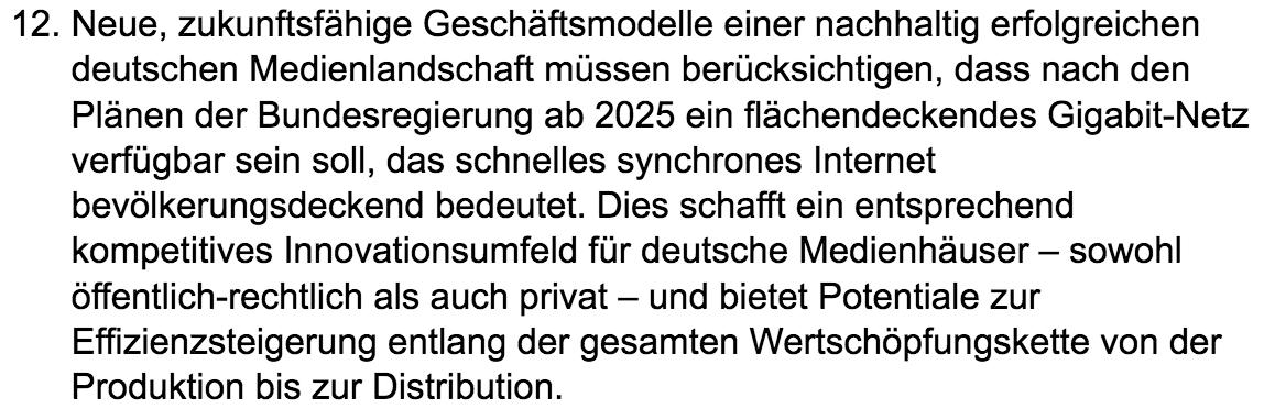 These 12 zur Zukunft des dualen Mediensystems: Neue, zukunftsfähige Geschäftsmodelle einer nachhaltig erfolgreichen deutschen Medienlandschaft müssen berücksichtigen, dass nach den Plänen der Bundesregierung ab 2025 ein flächendeckendes Gigabit-Netz verfügbar sein soll, das schnelles synchrones Internet bevölkerungsdeckend bedeutet. Dies schafft ein entsprechend kompetitives Innovationsumfeld für deutsche Medienhäuser – sowohl öffentlich-rechtlich als auch privat – und bietet Potentiale zur Effizienzsteigerung entlang der gesamten Wertschöpfungskette von der Produktion bis zur Distribution.